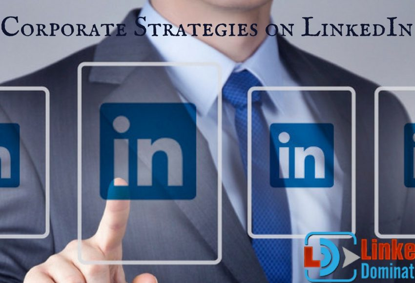 7 Corporate Strategies on LinkedIn That Could Grow Your Business Exposure