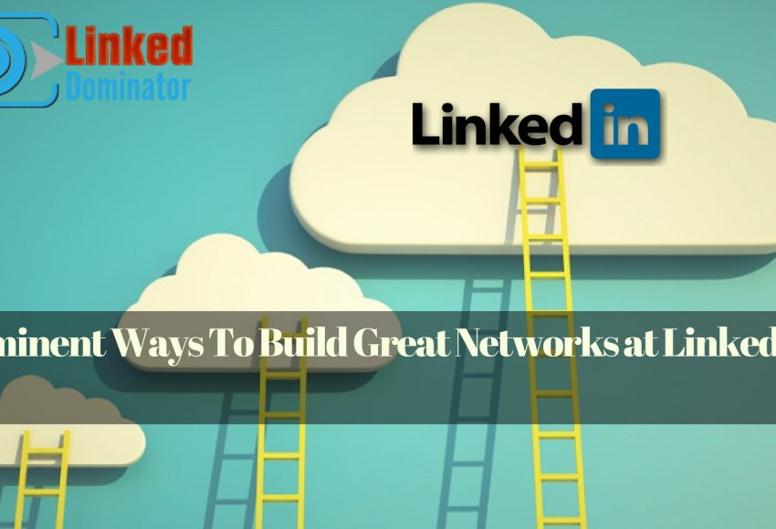 5 Eminent Ways To Build Great Networks at LinkedIn Using LinkedDominator