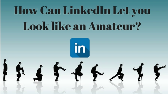 How-Can-LinkedIn-Let-you-Look-Like-an-Amateur-