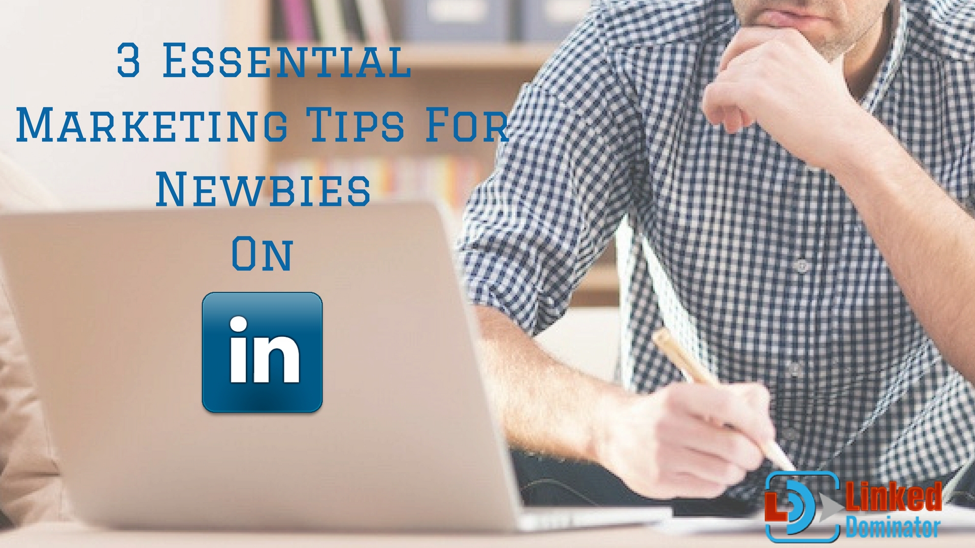 3 Essential LinkedIn Marketing Tips For Newbies