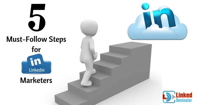 5 Must-Follow Steps for LinkedIn Marketers