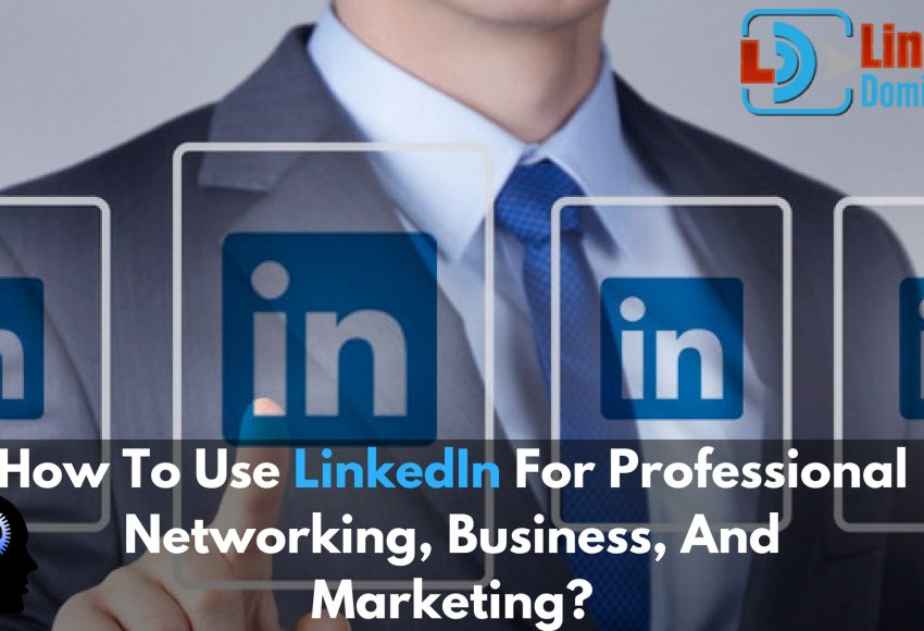 How To Use LinkedIn For Professional Networking, Business, And Marketing?